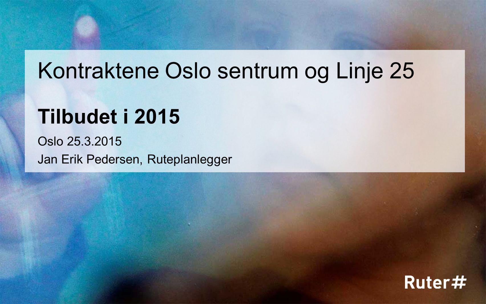 Tilbudet i 2015 Kontraktene Oslo sentrum og Linje 25 Oslo 25.3.2015 Jan Erik Pedersen, Ruteplanlegger