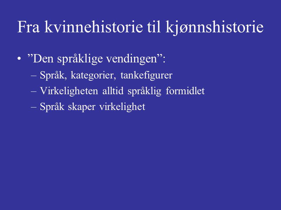 """Fra kvinnehistorie til kjønnshistorie """"Den språklige vendingen"""": –Språk, kategorier, tankefigurer –Virkeligheten alltid språklig formidlet –Språk skap"""