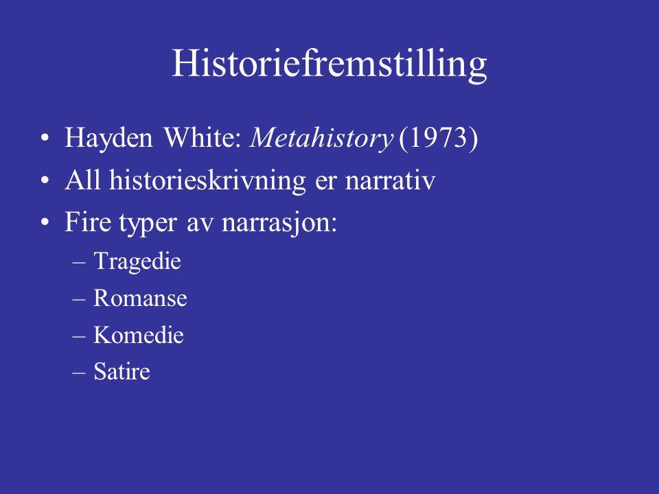 Historiefremstilling Hayden White: Metahistory (1973) All historieskrivning er narrativ Fire typer av narrasjon: –Tragedie –Romanse –Komedie –Satire