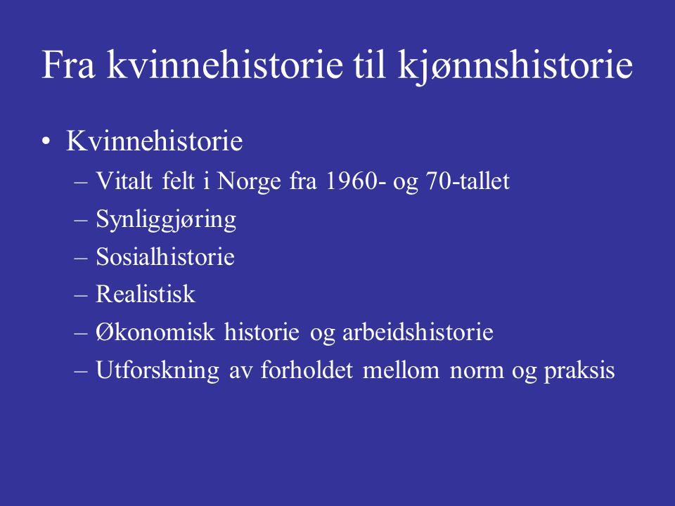 Fra kvinnehistorie til kjønnshistorie Kvinnehistorie –Vitalt felt i Norge fra 1960- og 70-tallet –Synliggjøring –Sosialhistorie –Realistisk –Økonomisk