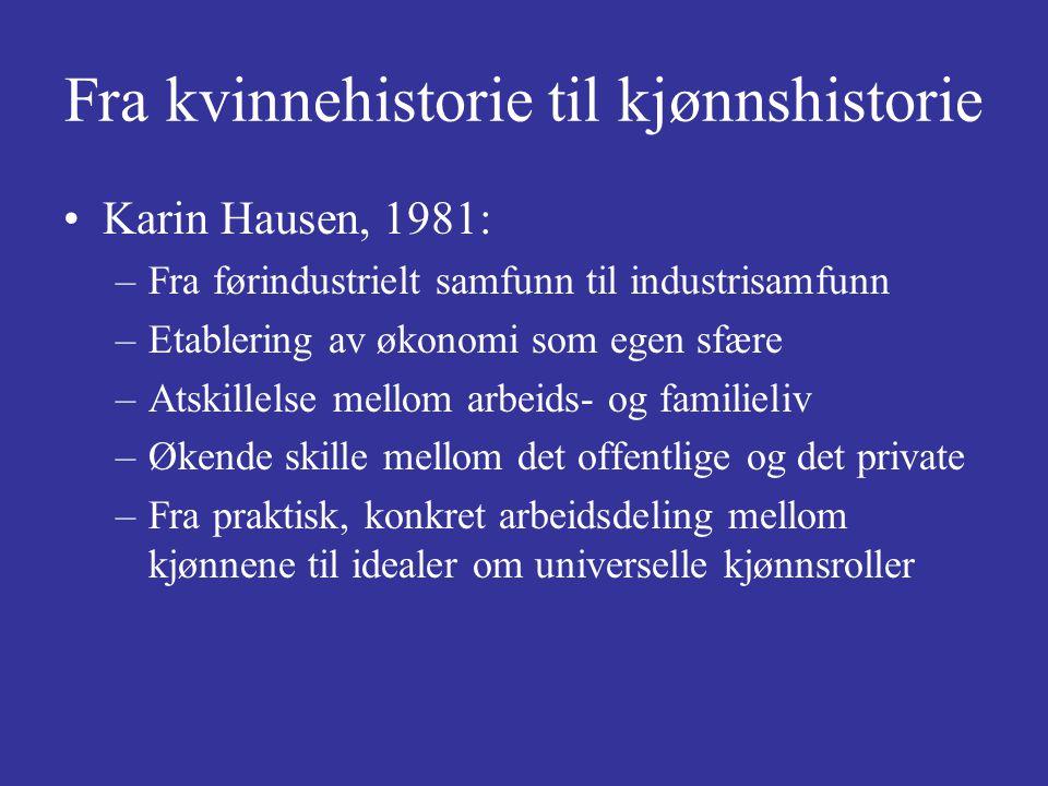 Fra kvinnehistorie til kjønnshistorie Karin Hausen, 1981: –Fra førindustrielt samfunn til industrisamfunn –Etablering av økonomi som egen sfære –Atski