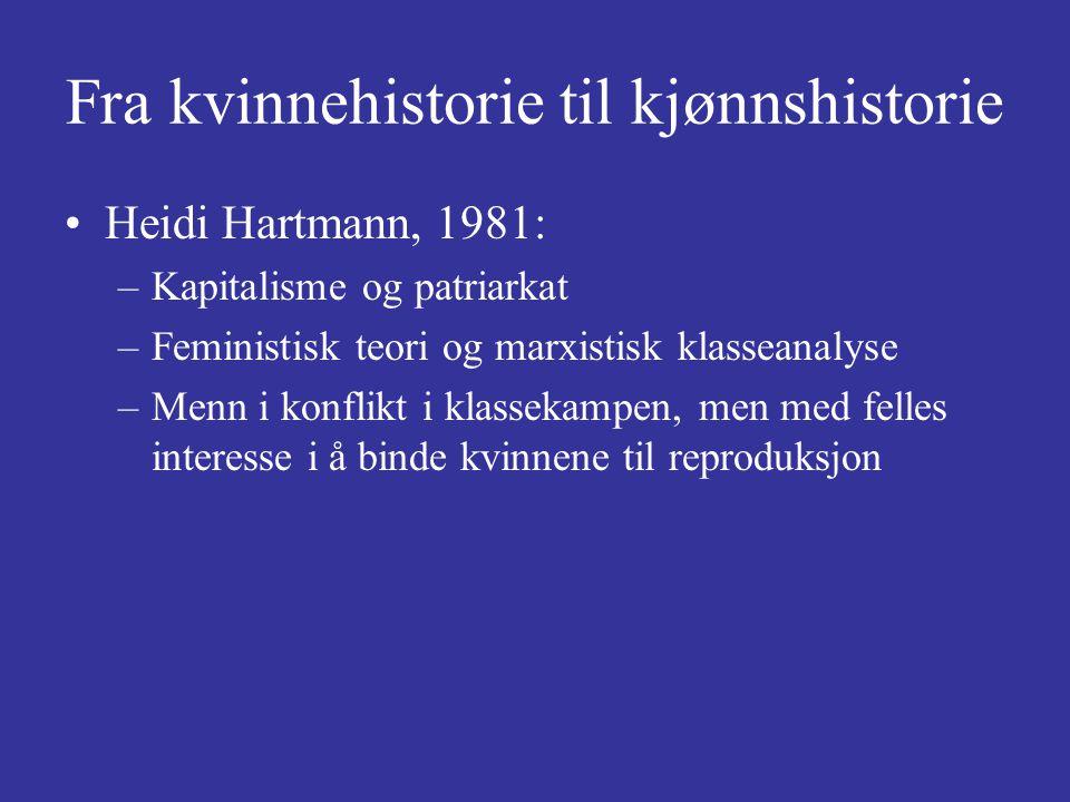 Fra kvinnehistorie til kjønnshistorie Heidi Hartmann, 1981: –Kapitalisme og patriarkat –Feministisk teori og marxistisk klasseanalyse –Menn i konflikt