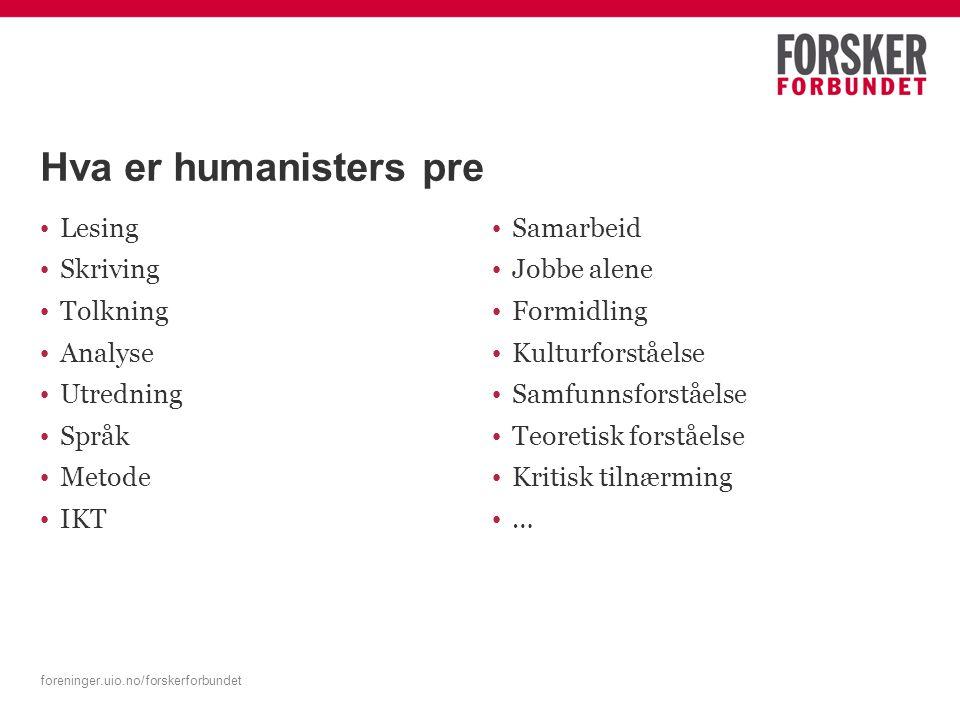 foreninger.uio.no/forskerforbundet Hva er humanisters pre Lesing Skriving Tolkning Analyse Utredning Språk Metode IKT Samarbeid Jobbe alene Formidling