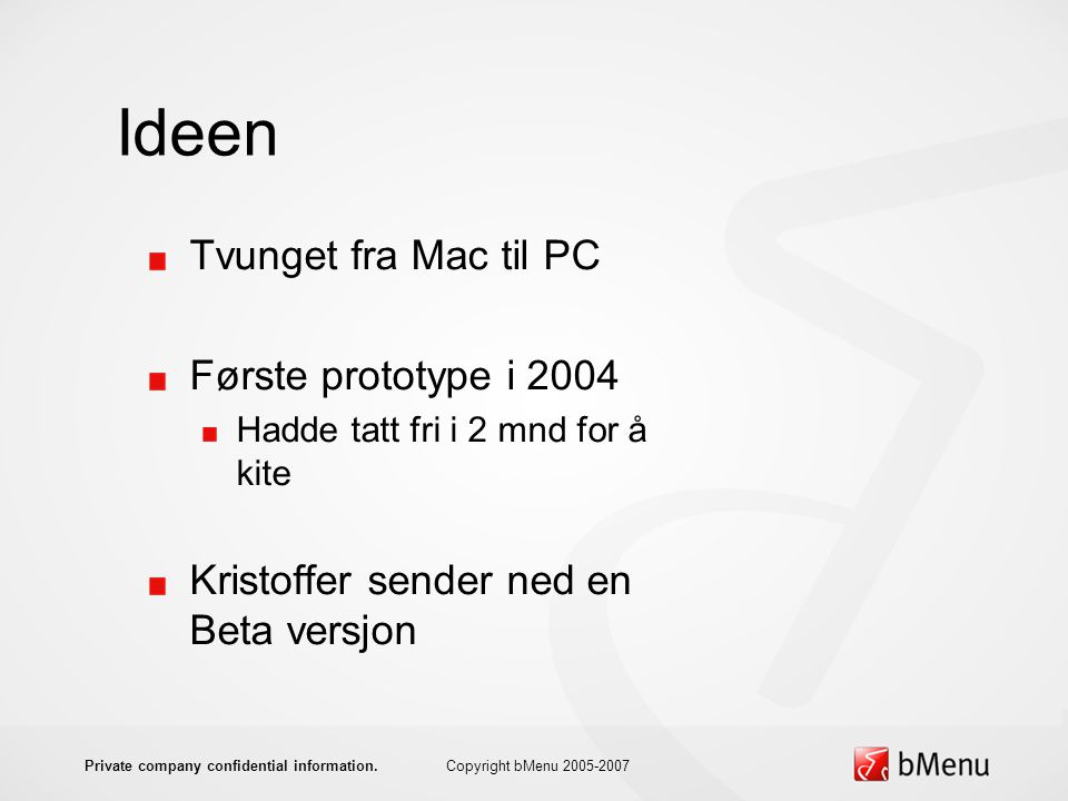 Ideen Tvunget fra Mac til PC Første prototype i 2004 Hadde tatt fri i 2 mnd for å kite Kristoffer sender ned en Beta versjon Copyright bMenu 2005-2007Private company confidential information.