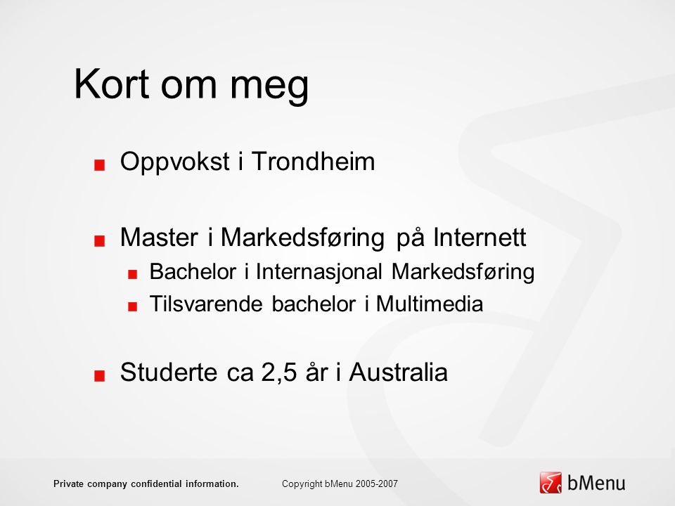 Kort om meg Oppvokst i Trondheim Master i Markedsføring på Internett Bachelor i Internasjonal Markedsføring Tilsvarende bachelor i Multimedia Studerte ca 2,5 år i Australia Copyright bMenu 2005-2007Private company confidential information.