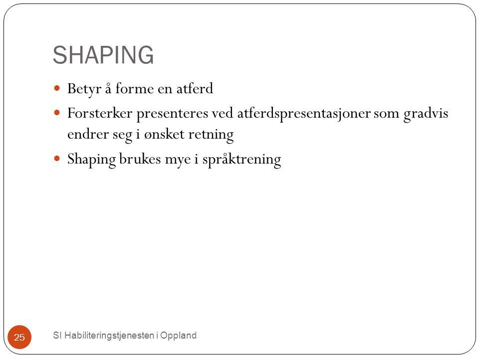 SHAPING SI Habiliteringstjenesten i Oppland 25 Betyr å forme en atferd Forsterker presenteres ved atferdspresentasjoner som gradvis endrer seg i ønsket retning Shaping brukes mye i språktrening