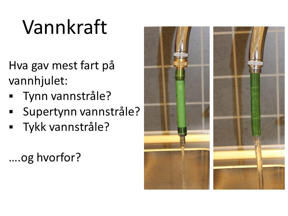 Vannkraft Hva gav mest fart på vannhjulet:  Tynn vannstråle?  Supertynn vannstråle?  Tykk vannstråle? ….og hvorfor?