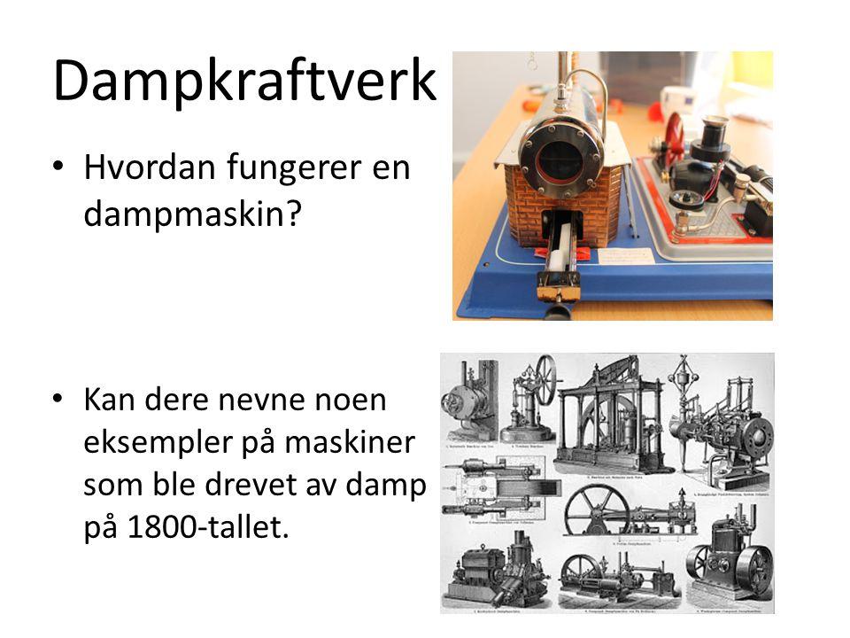 Dampkraftverk Hvordan fungerer en dampmaskin? Kan dere nevne noen eksempler på maskiner som ble drevet av damp på 1800-tallet.