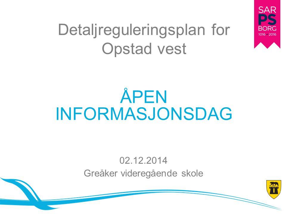 Detaljreguleringsplan for Opstad vest ÅPEN INFORMASJONSDAG 02.12.2014 Greåker videregående skole