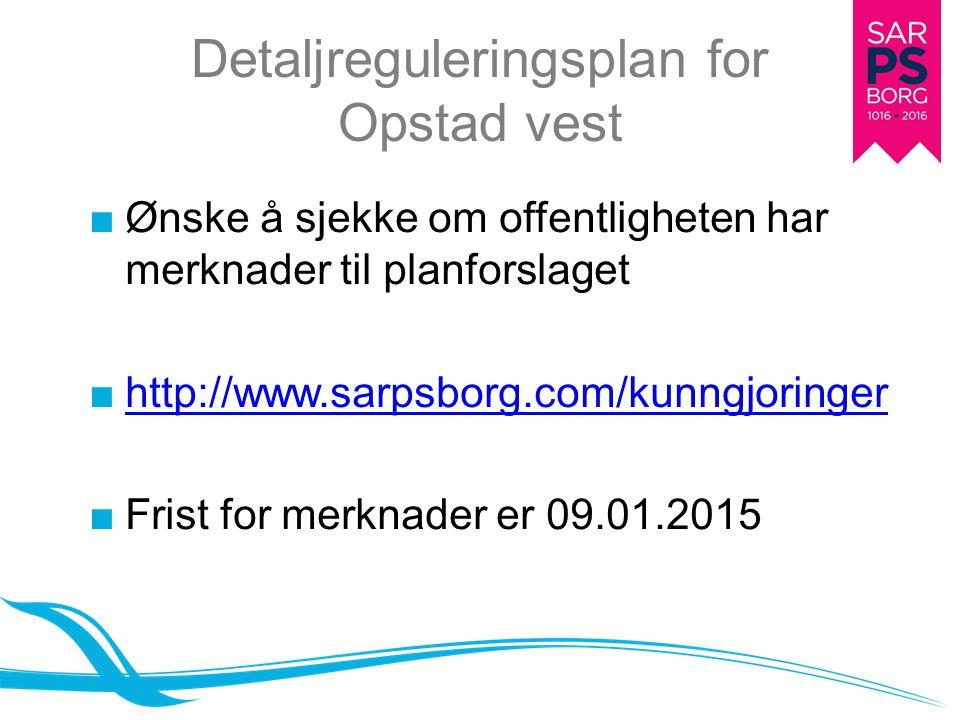Detaljreguleringsplan for Opstad vest ■Ønske å sjekke om offentligheten har merknader til planforslaget ■http://www.sarpsborg.com/kunngjoringerhttp://