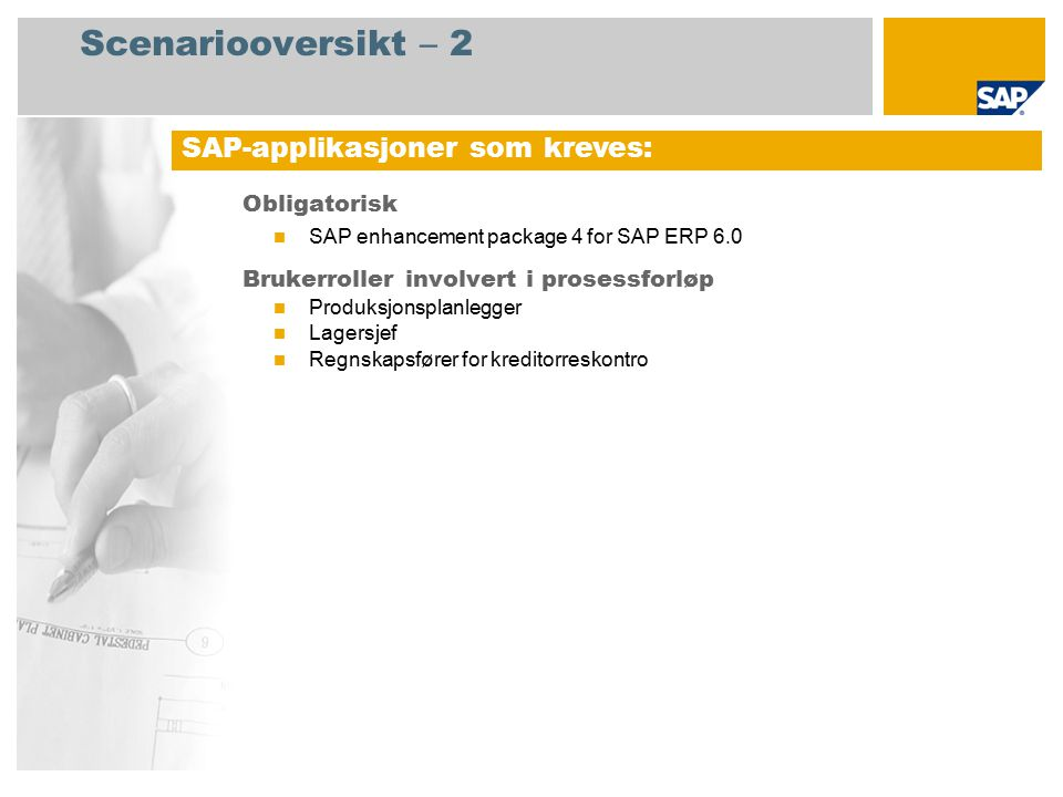 Scenariooversikt – 2 Obligatorisk SAP enhancement package 4 for SAP ERP 6.0 Brukerroller involvert i prosessforløp Produksjonsplanlegger Lagersjef Regnskapsfører for kreditorreskontro SAP-applikasjoner som kreves: