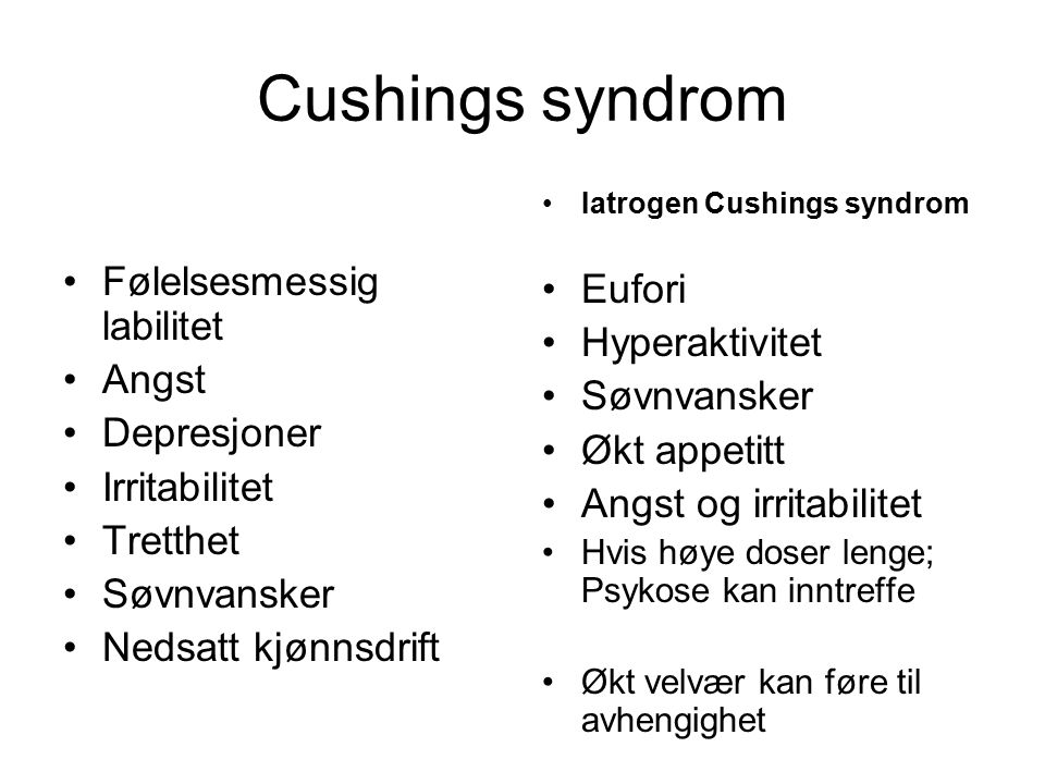 Cushings syndrom Følelsesmessig labilitet Angst Depresjoner Irritabilitet Tretthet Søvnvansker Nedsatt kjønnsdrift Iatrogen Cushings syndrom Eufori Hy