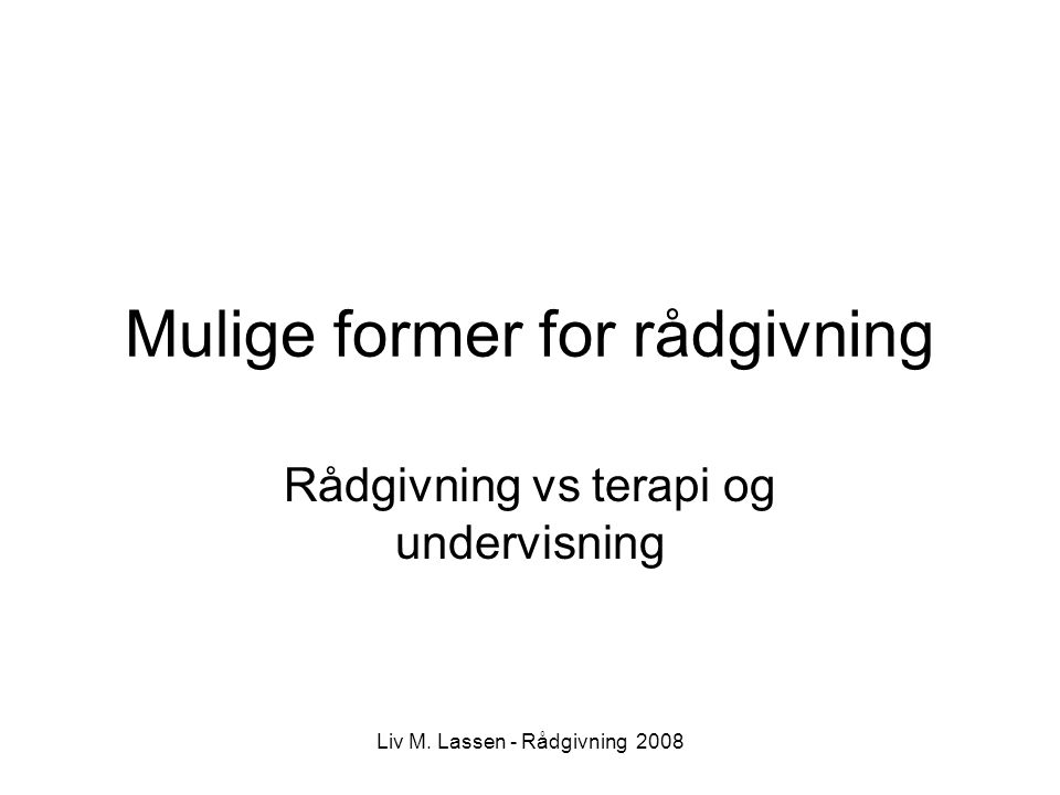 Liv M. Lassen - Rådgivning 2008 Mulige former for rådgivning Rådgivning vs terapi og undervisning
