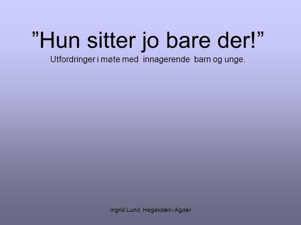 """Ingrid Lund, Høgskolen i Agder """"Hun sitter jo bare der!"""" Utfordringer i møte med innagerende barn og unge."""