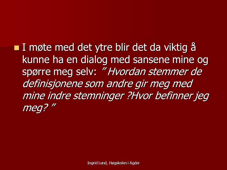 """Ingrid Lund, Høgskolen i Agder I møte med det ytre blir det da viktig å kunne ha en dialog med sansene mine og spørre meg selv: """" Hvordan stemmer de d"""