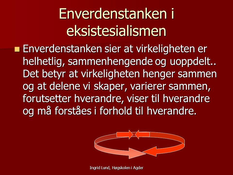 Ingrid Lund, Høgskolen i Agder Enverdenstanken i eksistesialismen Enverdenstanken sier at virkeligheten er helhetlig, sammenhengende og uoppdelt.. Det