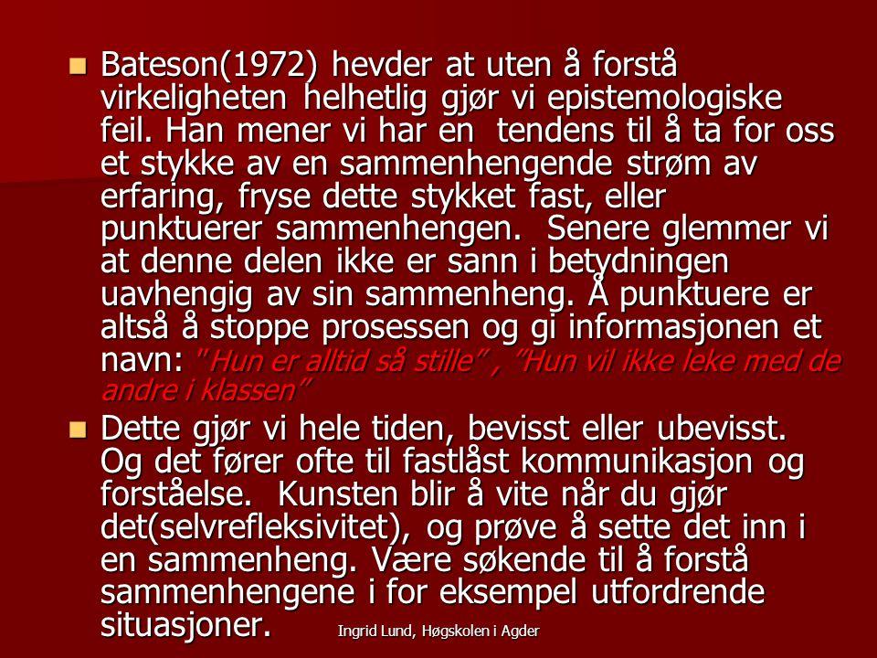 Ingrid Lund, Høgskolen i Agder Bateson(1972) hevder at uten å forstå virkeligheten helhetlig gjør vi epistemologiske feil. Han mener vi har en tendens