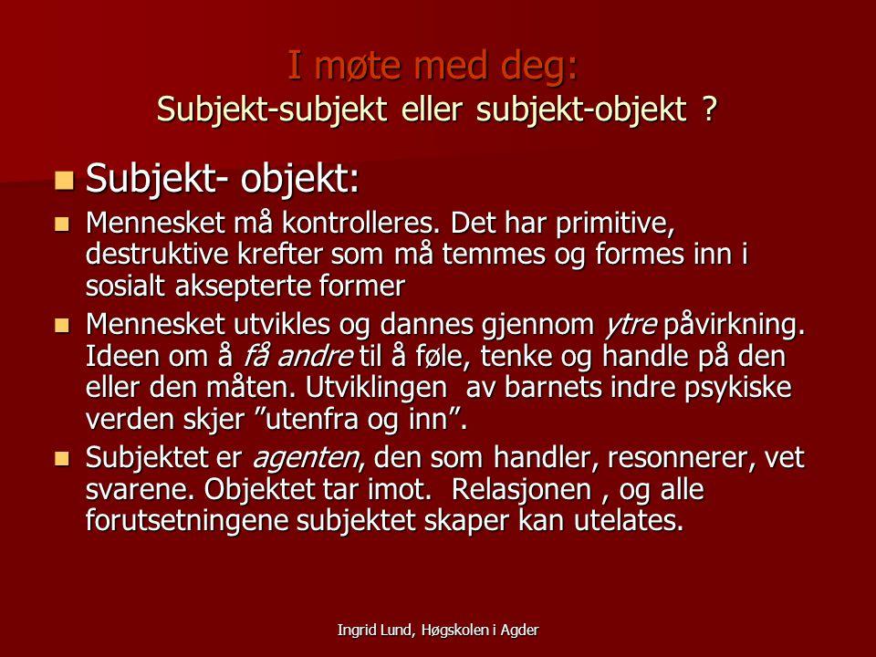 Ingrid Lund, Høgskolen i Agder I møte med deg: Subjekt-subjekt eller subjekt-objekt ? Subjekt- objekt: Subjekt- objekt: Mennesket må kontrolleres. Det