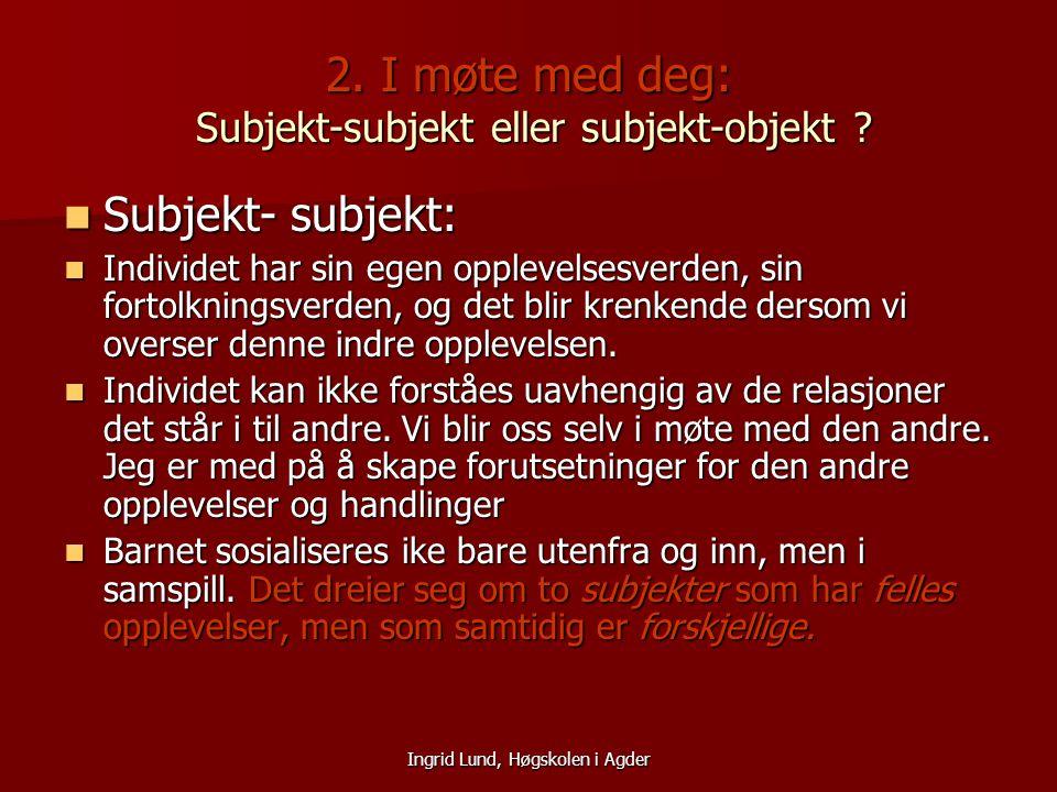 Ingrid Lund, Høgskolen i Agder 2. I møte med deg: Subjekt-subjekt eller subjekt-objekt ? Subjekt- subjekt: Subjekt- subjekt: Individet har sin egen op
