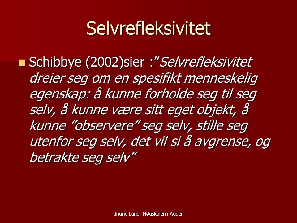 """Ingrid Lund, Høgskolen i Agder Selvrefleksivitet Schibbye (2002)sier :""""Selvrefleksivitet dreier seg om en spesifikt menneskelig egenskap: å kunne forh"""