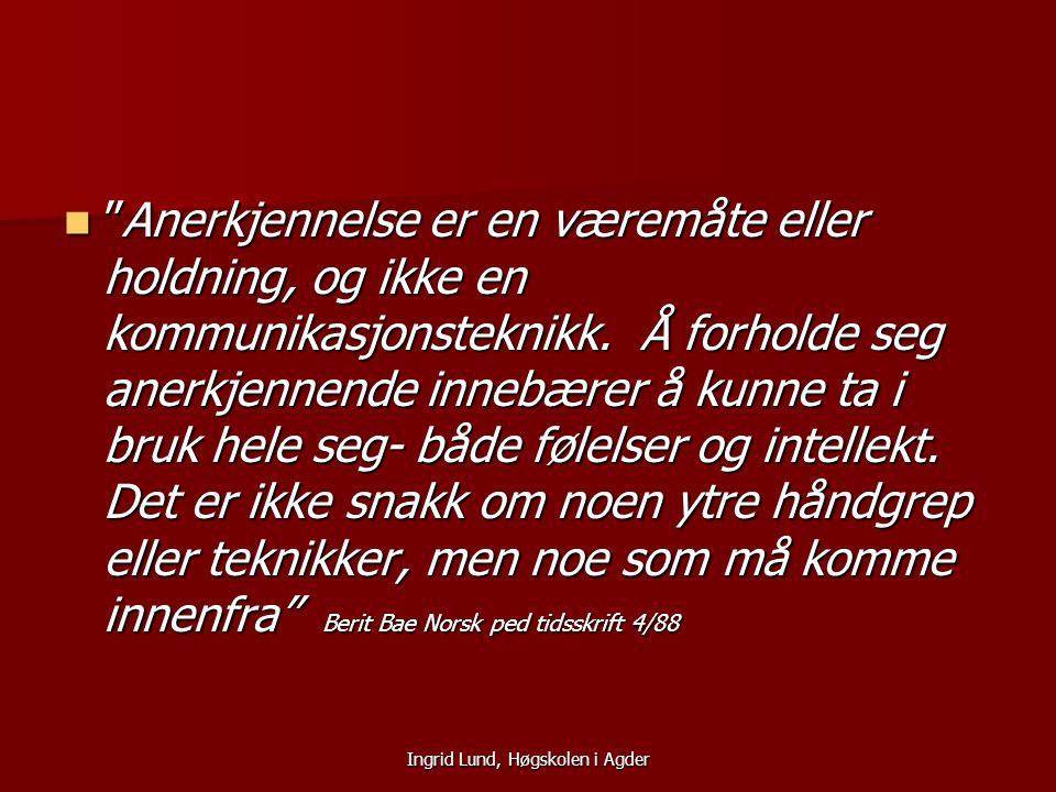 """Ingrid Lund, Høgskolen i Agder """"Anerkjennelse er en væremåte eller holdning, og ikke en kommunikasjonsteknikk. Å forholde seg anerkjennende innebærer"""