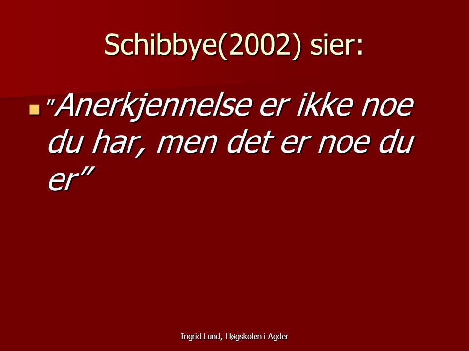 """Ingrid Lund, Høgskolen i Agder Schibbye(2002) sier: """" Anerkjennelse er ikke noe du har, men det er noe du er"""" """" Anerkjennelse er ikke noe du har, men"""