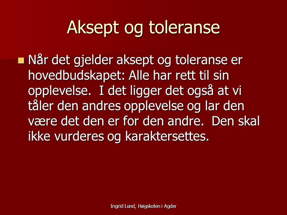Ingrid Lund, Høgskolen i Agder Aksept og toleranse Når det gjelder aksept og toleranse er hovedbudskapet: Alle har rett til sin opplevelse. I det ligg