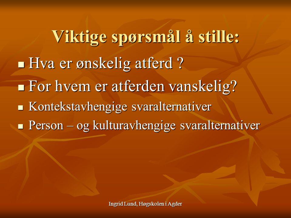 Ingrid Lund, Høgskolen i Agder Viktige spørsmål å stille: Hva er ønskelig atferd ? Hva er ønskelig atferd ? For hvem er atferden vanskelig? For hvem e