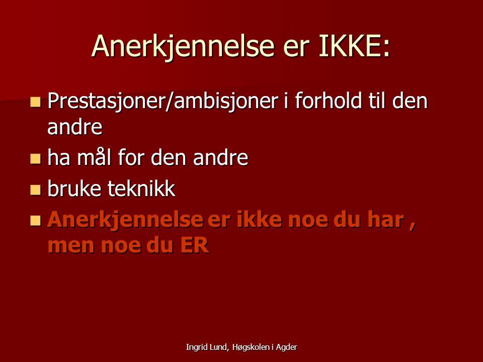 Ingrid Lund, Høgskolen i Agder Anerkjennelse er IKKE: Prestasjoner/ambisjoner i forhold til den andre Prestasjoner/ambisjoner i forhold til den andre
