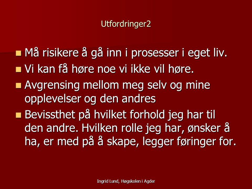 Ingrid Lund, Høgskolen i Agder Utfordringer2 Må risikere å gå inn i prosesser i eget liv. Må risikere å gå inn i prosesser i eget liv. Vi kan få høre