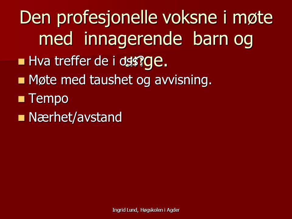 Ingrid Lund, Høgskolen i Agder Den profesjonelle voksne i møte med innagerende barn og unge. Hva treffer de i oss? Hva treffer de i oss? Møte med taus