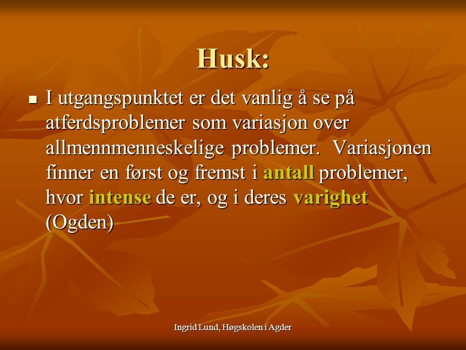 Ingrid Lund, Høgskolen i Agder Husk: I utgangspunktet er det vanlig å se på atferdsproblemer som variasjon over allmennmenneskelige problemer. Variasj