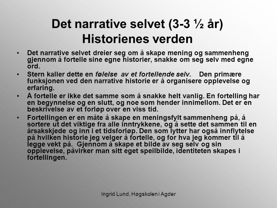 Ingrid Lund, Høgskolen i Agder Det narrative selvet (3-3 ½ år) Historienes verden Det narrative selvet dreier seg om å skape mening og sammenheng gjen