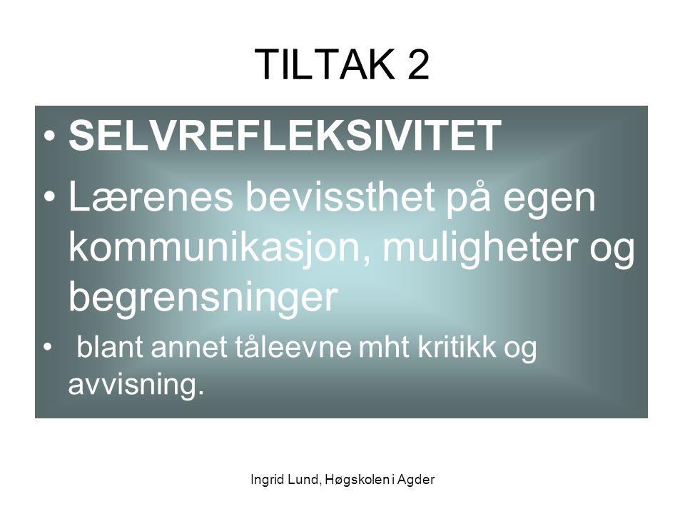 Ingrid Lund, Høgskolen i Agder TILTAK 2 SELVREFLEKSIVITET Lærenes bevissthet på egen kommunikasjon, muligheter og begrensninger blant annet tåleevne m