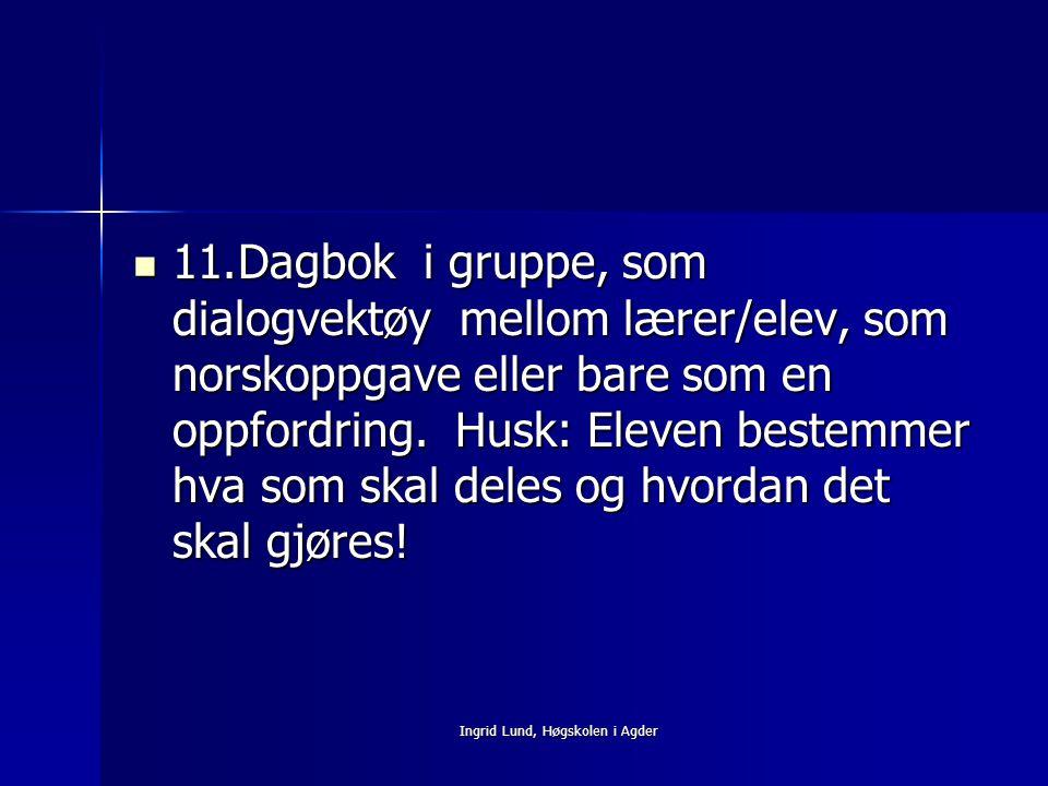 Ingrid Lund, Høgskolen i Agder 11.Dagbok i gruppe, som dialogvektøy mellom lærer/elev, som norskoppgave eller bare som en oppfordring. Husk: Eleven be