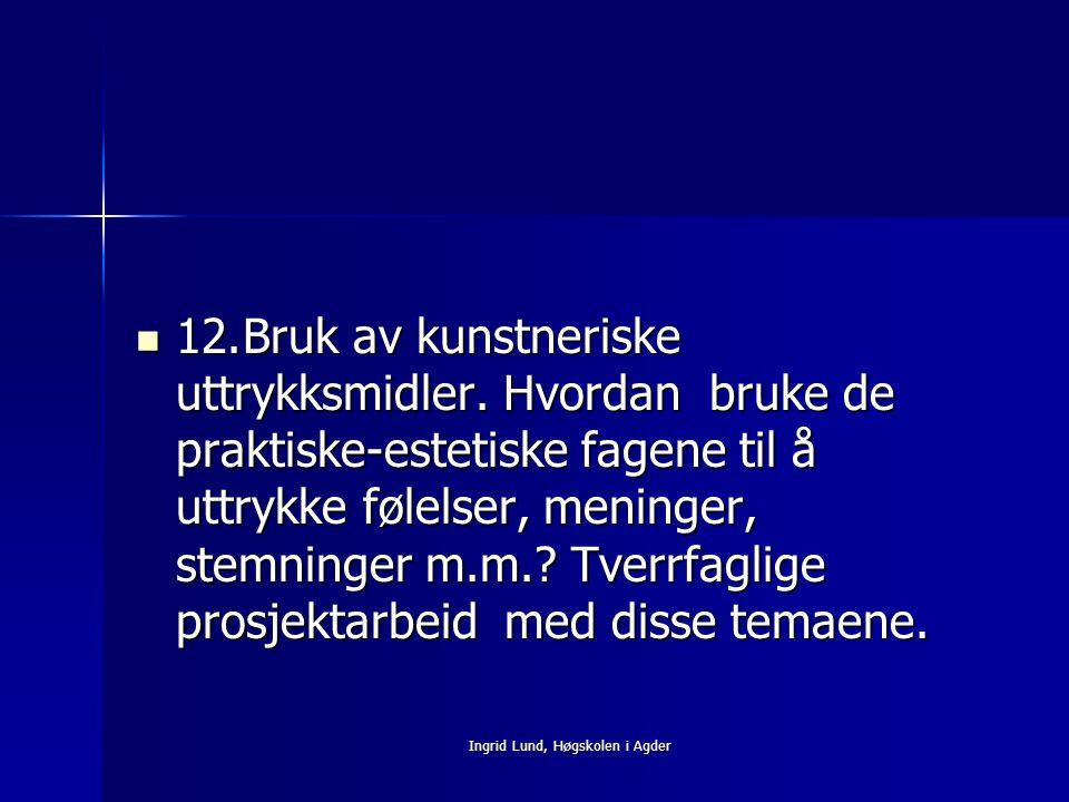Ingrid Lund, Høgskolen i Agder 12.Bruk av kunstneriske uttrykksmidler. Hvordan bruke de praktiske-estetiske fagene til å uttrykke følelser, meninger,
