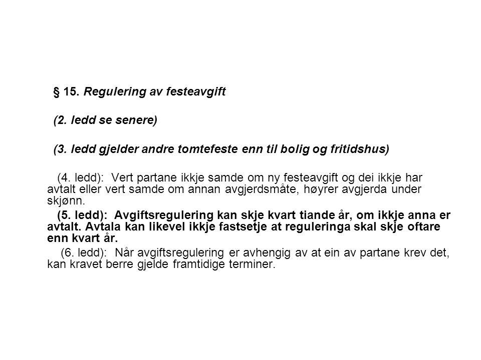 § 15. Regulering av festeavgift (2. ledd se senere) (3. ledd gjelder andre tomtefeste enn til bolig og fritidshus) (4. ledd): Vert partane ikkje samde