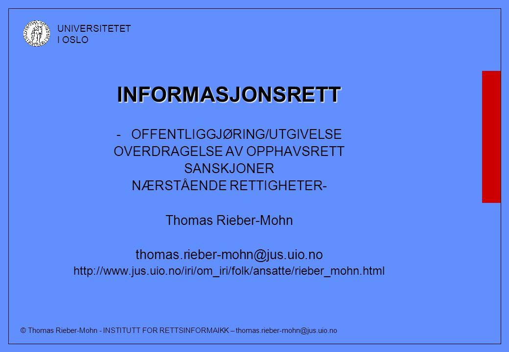 © Thomas Rieber-Mohn - INSTITUTT FOR RETTSINFORMAIKK – thomas.rieber-mohn@jus.uio.no UNIVERSITETET I OSLO Konsekvenser av offentliggjøring/ utgivelse Lånereglene aktualiseres Vernetiden for anonyme verk (§41) og frembringelser som er vernet etter § 43 starter å løpe (for andre verk er det opphavsmannens død som er utgangspunkt) Betydning for om åndsverkloven skal anvendes på utenlandske verk (§ 57 første ledd (b))