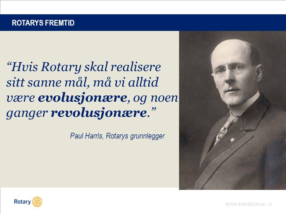 ROTARY STRATEGIC PLAN | 10 Hvis Rotary skal realisere sitt sanne mål, må vi alltid være evolusjonære, og noen ganger revolusjonære. Paul Harris, Rotarys grunnlegger ROTARYS FREMTID