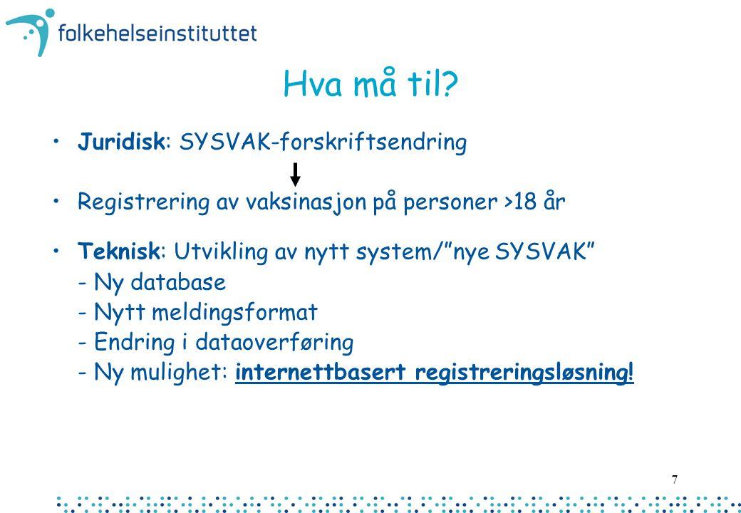 """7 Hva må til? Juridisk: SYSVAK-forskriftsendring Registrering av vaksinasjon på personer >18 år Teknisk: Utvikling av nytt system/""""nye SYSVAK"""" - Ny da"""