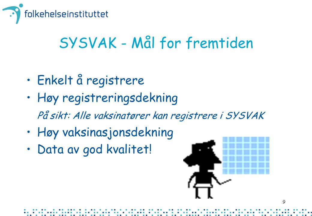 9 SYSVAK - Mål for fremtiden Enkelt å registrere Høy registreringsdekning På sikt: Alle vaksinatører kan registrere i SYSVAK Høy vaksinasjonsdekning D