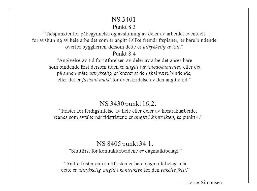 Lasse Simonsen NS 3401 Punkt 8.3 Tidspunkter for påbegynnelse og avslutning av deler av arbeidet eventuelt for avslutning av hele arbeidet som er angitt i slike fremdriftsplaner, er bare bindende overfor byggherren dersom dette er uttrykkelig avtalt. Punkt 8.4 Angivelse av tid for utførelsen av deler av arbeidet anses bare som bindende frist dersom tiden er angitt i avtaledokumentet, eller det på annen måte uttrykkelig er krevet at den skal være bindende, eller det er fastsatt mulkt for overskridelse av den angitte tid. NS 3430 punkt 16,2: Frister for ferdigstillelse av hele eller deler av kontraktarbeidet regnes som avtalte når tidsfristene er angitt i kontrakten, se punkt 4. NS 8405 punkt 34.1: Sluttfrist for kontraktarbeidene er dagmulktbelagt. Andre frister enn sluttfristen er bare dagmulktbelagt når dette er uttrykkelig angitt i kontrakten for den enkelte frist.