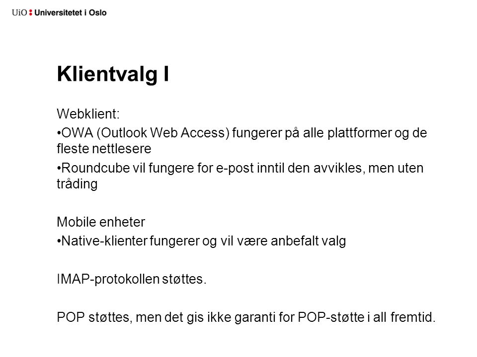 Klientvalg II Windows: Outlook er anbefalt standardklient Thunderbird vil fungere for e-post MacOS Native Apple Mail og Calendar anbefales Outlook vil fungere Linux Fedora: Evolution gir full støtte RHEL: Thunderbird for e-post, OWA for kalender (og e-post)