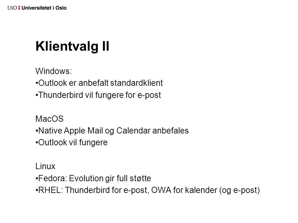 Klientvalg II Windows: Outlook er anbefalt standardklient Thunderbird vil fungere for e-post MacOS Native Apple Mail og Calendar anbefales Outlook vil fungere Linux Fedora: Evolution gir full støtte RHEL: Thunderbird for e-post, OWA for kalender (og e-post)