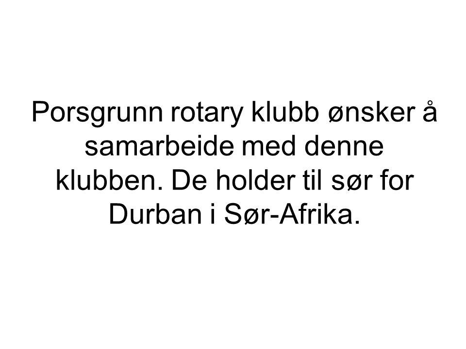 Porsgrunn rotary klubb ønsker å samarbeide med denne klubben. De holder til sør for Durban i Sør-Afrika.