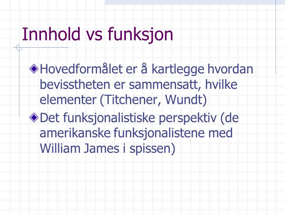Innhold vs funksjon Hovedformålet er å kartlegge hvordan bevisstheten er sammensatt, hvilke elementer (Titchener, Wundt) Det funksjonalistiske perspek