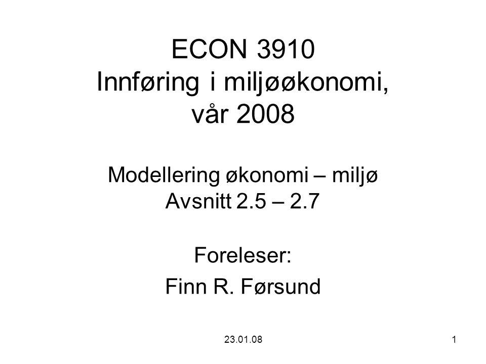 23.01.081 ECON 3910 Innføring i miljøøkonomi, vår 2008 Modellering økonomi – miljø Avsnitt 2.5 – 2.7 Foreleser: Finn R. Førsund