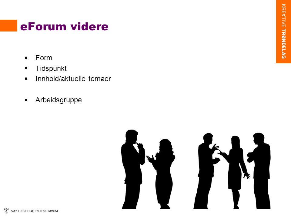 eForum videre  Form  Tidspunkt  Innhold/aktuelle temaer  Arbeidsgruppe