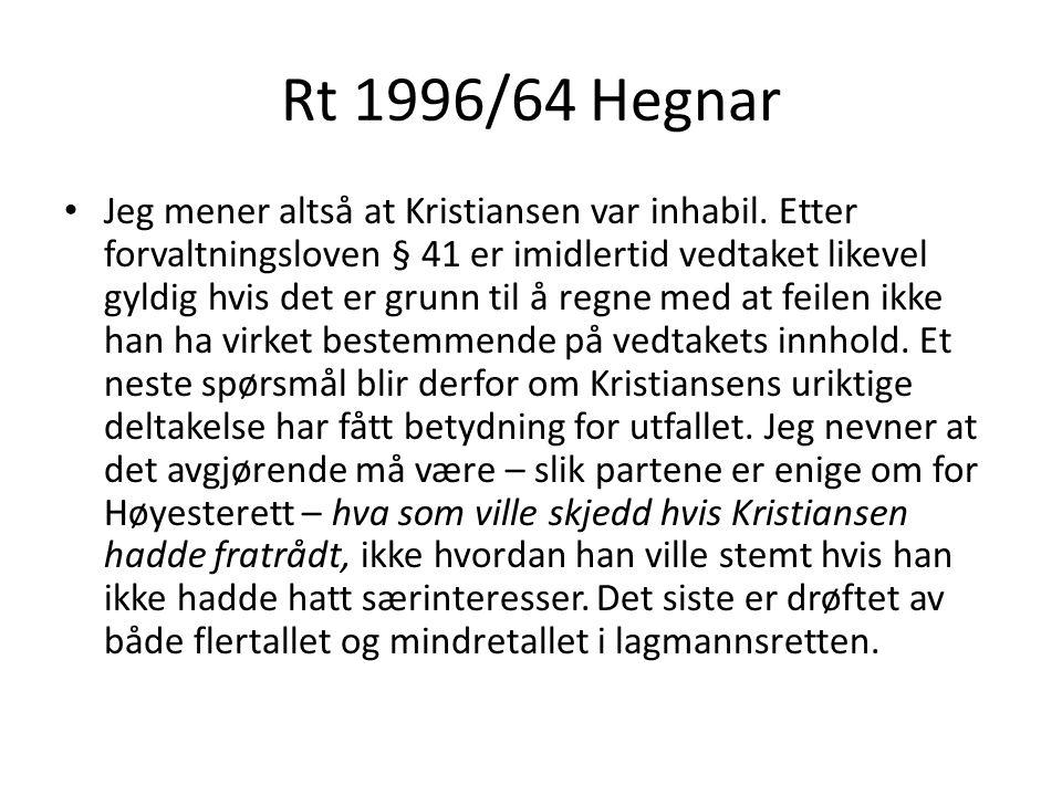 Rt 1996/64 Hegnar Ved avstemningen 18 mars 1992 var det riktignok bare én stemmes overvekt, slik at Kristiansens stemme i og for seg var avgjørende… Jeg ser imidlertid ikke grunn til å ta stilling til hvordan Kristiansens deltakelse virket inn på vedtaket 18 mars, fordi jeg mener at kommunestyrets nye vedtak 19 mai i alle fall var gyldig.