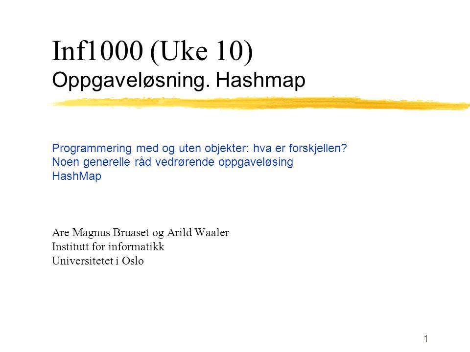 1 Inf1000 (Uke 10) Oppgaveløsning. Hashmap Programmering med og uten objekter: hva er forskjellen.